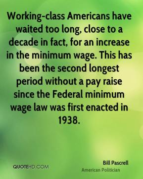 Bill Pascrell - Working-class Americans have waited too long, close to a decade in fact, for an increase in the minimum wage. This has been the second longest period without a pay raise since the Federal minimum wage law was first enacted in 1938.