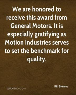 Bill Stevens - We are honored to receive this award from General Motors. It is especially gratifying as Motion Industries serves to set the benchmark for quality.