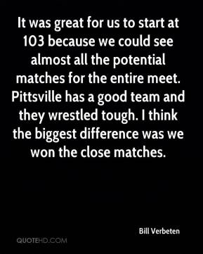 Bill Verbeten - It was great for us to start at 103 because we could see almost all the potential matches for the entire meet. Pittsville has a good team and they wrestled tough. I think the biggest difference was we won the close matches.