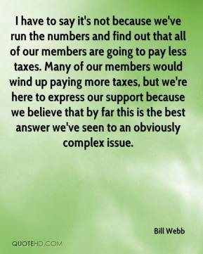 I have to say it's not because we've run the numbers and find out that all of our members are going to pay less taxes. Many of our members would wind up paying more taxes, but we're here to express our support because we believe that by far this is the best answer we've seen to an obviously complex issue.