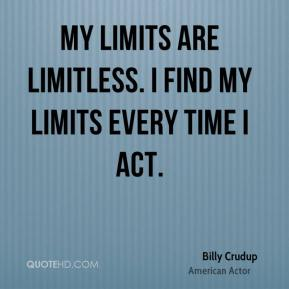 Billy Crudup - My limits are limitless. I find my limits every time I act.