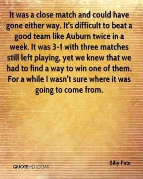 Billy Pate - It was a close match and could have gone either way. It's difficult to beat a good team like Auburn twice in a week. It was 3-1 with three matches still left playing, yet we knew that we had to find a way to win one of them. For a while I wasn't sure where it was going to come from.