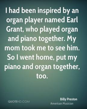 Billy Preston - I had been inspired by an organ player named Earl Grant, who played organ and piano together. My mom took me to see him. So I went home, put my piano and organ together, too.