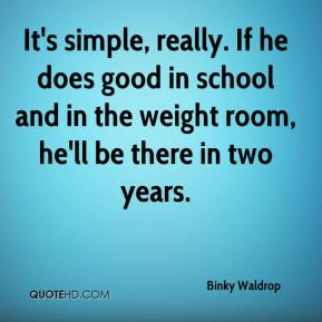 Binky Waldrop - It's simple, really. If he does good in school and in the weight room, he'll be there in two years.