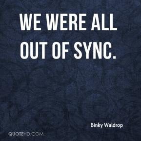 Binky Waldrop - We were all out of sync.