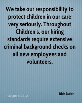 Blair Sadler - We take our responsibility to protect children in our care very seriously. Throughout Children's, our hiring standards require extensive criminal background checks on all new employees and volunteers.