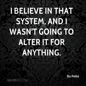 Bo Pelini - I believe in that system, and I wasn't going to alter it for anything.
