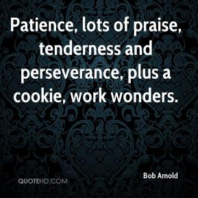 Bob Arnold - Patience, lots of praise, tenderness and perseverance, plus a cookie, work wonders.
