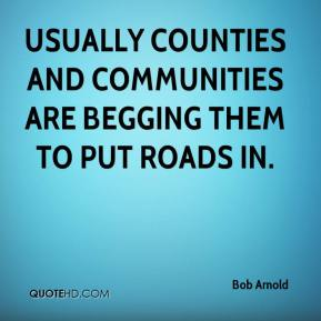 Bob Arnold - Usually counties and communities are begging them to put roads in.