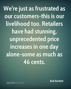 Bob Bartlett - We're just as frustrated as our customers-this is our livelihood too. Retailers have had stunning, unprecedented price increases in one day alone-some as much as 46 cents.