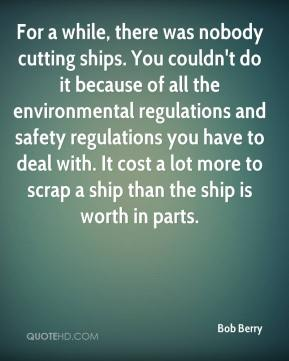 Bob Berry - For a while, there was nobody cutting ships. You couldn't do it because of all the environmental regulations and safety regulations you have to deal with. It cost a lot more to scrap a ship than the ship is worth in parts.