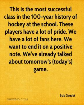 Bob Gaudet - This is the most successful class in the 100-year history of hockey at the school. These players have a lot of pride. We have a lot of fans here. We want to end it on a positive note. We've already talked about tomorrow's (today's) game.