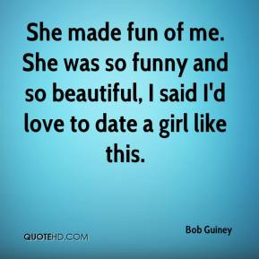 Bob Guiney - She made fun of me. She was so funny and so beautiful, I said I'd love to date a girl like this.