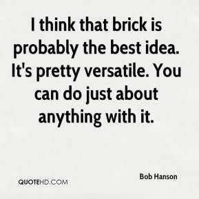 Bob Hanson - I think that brick is probably the best idea. It's pretty versatile. You can do just about anything with it.