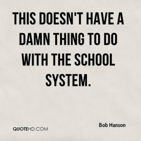 Bob Hanson - This doesn't have a damn thing to do with the school system.