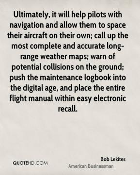 Bob Lekites - Ultimately, it will help pilots with navigation and allow them to space their aircraft on their own; call up the most complete and accurate long-range weather maps; warn of potential collisions on the ground; push the maintenance logbook into the digital age, and place the entire flight manual within easy electronic recall.