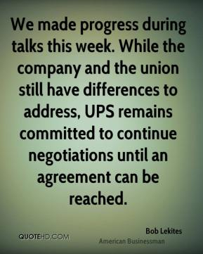 Bob Lekites - We made progress during talks this week. While the company and the union still have differences to address, UPS remains committed to continue negotiations until an agreement can be reached.