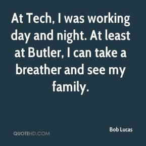 Bob Lucas - At Tech, I was working day and night. At least at Butler, I can take a breather and see my family.