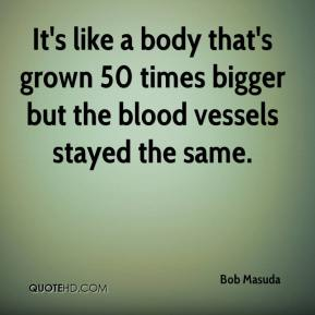 Bob Masuda - It's like a body that's grown 50 times bigger but the blood vessels stayed the same.