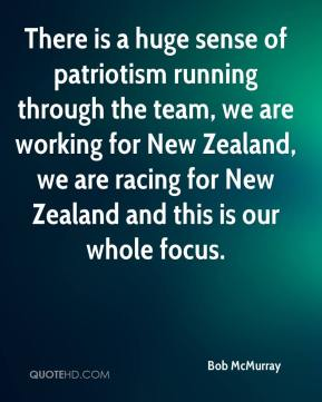 Bob McMurray - There is a huge sense of patriotism running through the team, we are working for New Zealand, we are racing for New Zealand and this is our whole focus.