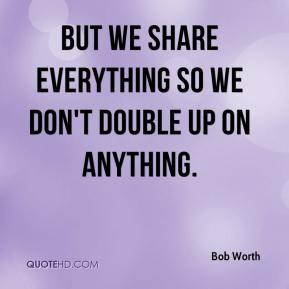 Bob Worth - But we share everything so we don't double up on anything.