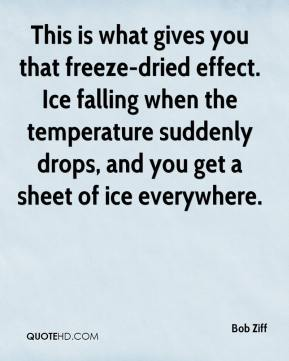 Bob Ziff - This is what gives you that freeze-dried effect. Ice falling when the temperature suddenly drops, and you get a sheet of ice everywhere.