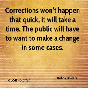 Bobby Bowers - Corrections won't happen that quick, it will take a time. The public will have to want to make a change in some cases.