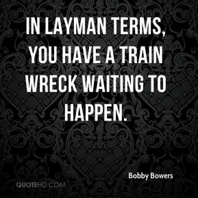 Bobby Bowers - In layman terms, you have a train wreck waiting to happen.