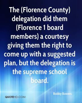 Bobby Bowers - The (Florence County) delegation did them (Florence 1 board members) a courtesy giving them the right to come up with a suggested plan, but the delegation is the supreme school board.