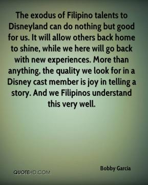 Bobby Garcia - The exodus of Filipino talents to Disneyland can do nothing but good for us. It will allow others back home to shine, while we here will go back with new experiences. More than anything, the quality we look for in a Disney cast member is joy in telling a story. And we Filipinos understand this very well.