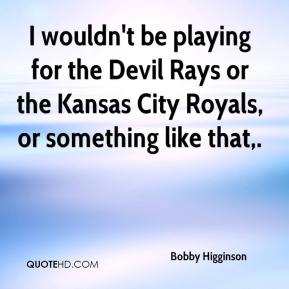 Bobby Higginson - I wouldn't be playing for the Devil Rays or the Kansas City Royals, or something like that.
