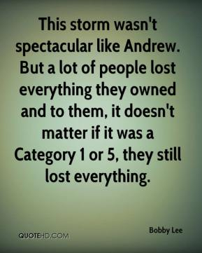 Bobby Lee - This storm wasn't spectacular like Andrew. But a lot of people lost everything they owned and to them, it doesn't matter if it was a Category 1 or 5, they still lost everything.