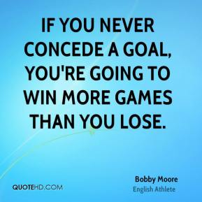 Bobby Moore - If you never concede a goal, you're going to win more games than you lose.
