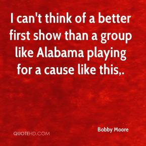 Bobby Moore - I can't think of a better first show than a group like Alabama playing for a cause like this.