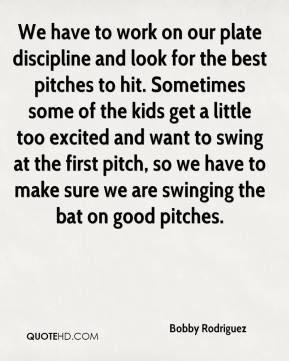 Bobby Rodriguez - We have to work on our plate discipline and look for the best pitches to hit. Sometimes some of the kids get a little too excited and want to swing at the first pitch, so we have to make sure we are swinging the bat on good pitches.