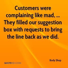 Body Shop - Customers were complaining like mad, ... They filled our suggestion box with requests to bring the line back as we did.