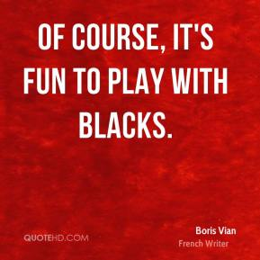 Of course, it's fun to play with Blacks.