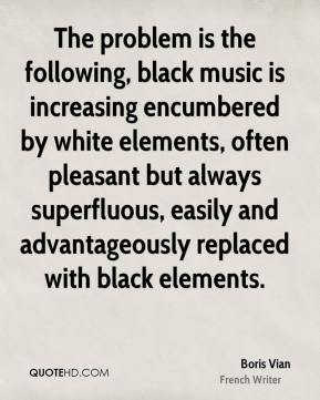 The problem is the following, black music is increasing encumbered by white elements, often pleasant but always superfluous, easily and advantageously replaced with black elements.