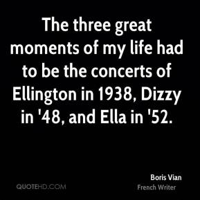 The three great moments of my life had to be the concerts of Ellington in 1938, Dizzy in '48, and Ella in '52.