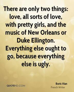 There are only two things: love, all sorts of love, with pretty girls, and the music of New Orleans or Duke Ellington. Everything else ought to go, because everything else is ugly.