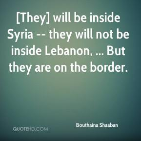 Bouthaina Shaaban - [They] will be inside Syria -- they will not be inside Lebanon, ... But they are on the border.