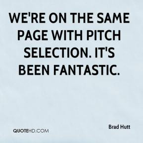 Brad Hutt - We're on the same page with pitch selection. It's been fantastic.
