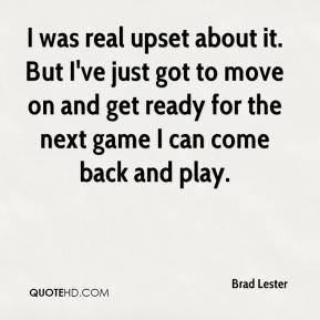 Brad Lester - I was real upset about it. But I've just got to move on and get ready for the next game I can come back and play.