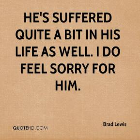 Brad Lewis - He's suffered quite a bit in his life as well. I do feel sorry for him.