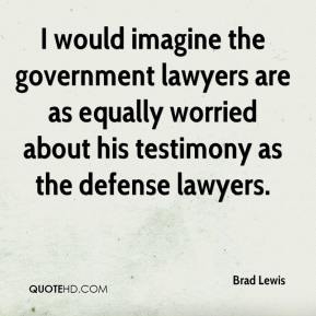 Brad Lewis - I would imagine the government lawyers are as equally worried about his testimony as the defense lawyers.