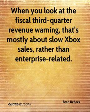 Brad Reback - When you look at the fiscal third-quarter revenue warning, that's mostly about slow Xbox sales, rather than enterprise-related.