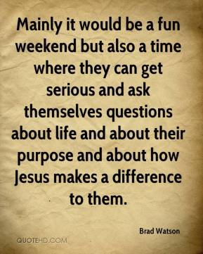 Mainly it would be a fun weekend but also a time where they can get serious and ask themselves questions about life and about their purpose and about how Jesus makes a difference to them.