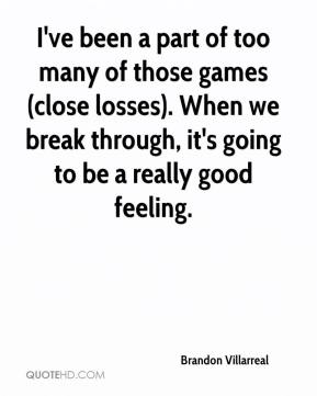 Brandon Villarreal - I've been a part of too many of those games (close losses). When we break through, it's going to be a really good feeling.