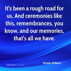 Brandy Williams - It's been a rough road for us. And ceremonies like this, remembrances, you know, and our memories, that's all we have.