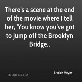 Breckin Meyer - There's a scene at the end of the movie where I tell her, 'You know you've got to jump off the Brooklyn Bridge.